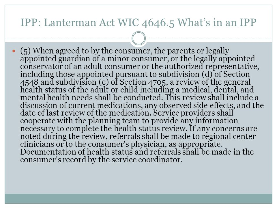IPP: Lanterman Act WIC 4646.5 Whats in an IPP (5) When agreed to by the consumer, the parents or legally appointed guardian of a minor consumer, or th