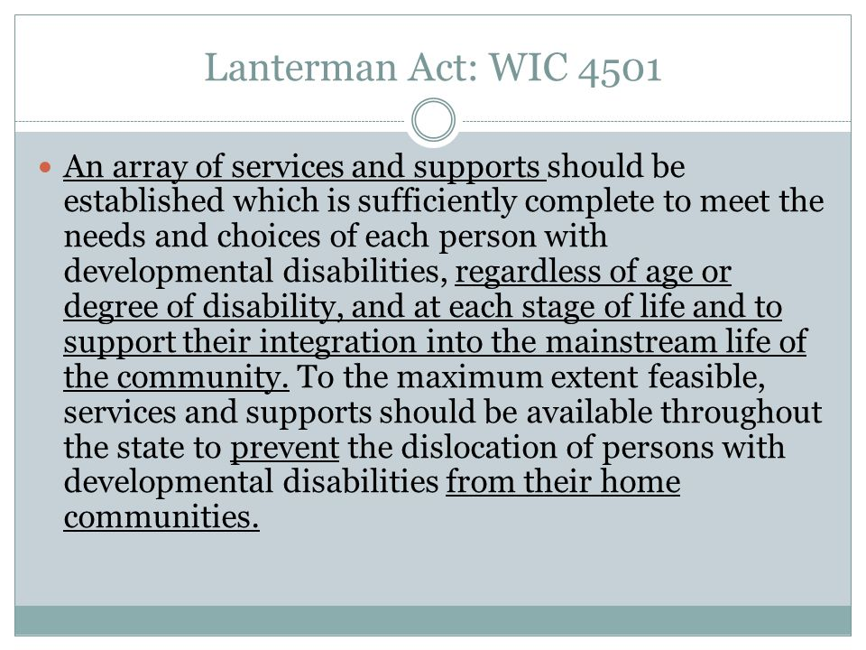 Lanterman Act: WIC 4501 An array of services and supports should be established which is sufficiently complete to meet the needs and choices of each p