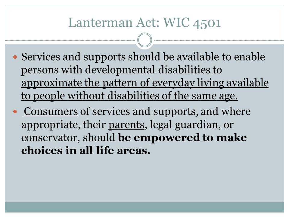 Lanterman Act: WIC 4501 Services and supports should be available to enable persons with developmental disabilities to approximate the pattern of ever