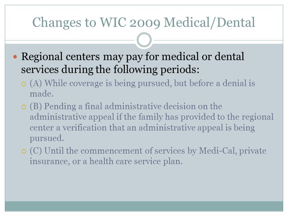 Changes to WIC 2009 Medical/Dental Regional centers may pay for medical or dental services during the following periods: (A) While coverage is being p