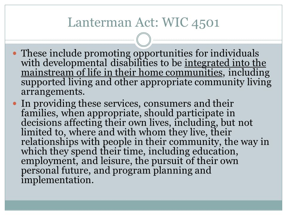 Lanterman Act: WIC 4501 These include promoting opportunities for individuals with developmental disabilities to be integrated into the mainstream of