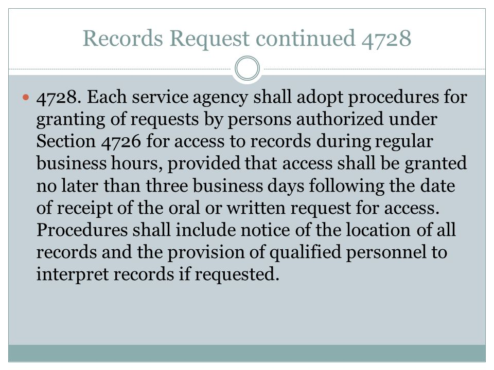 Records Request continued 4728 4728. Each service agency shall adopt procedures for granting of requests by persons authorized under Section 4726 for
