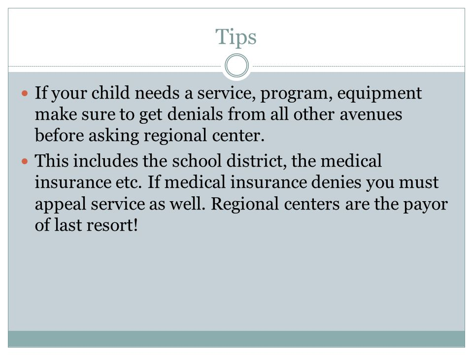 Tips If your child needs a service, program, equipment make sure to get denials from all other avenues before asking regional center. This includes th