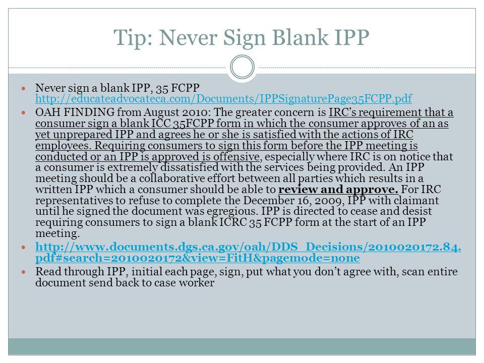 Tip: Never Sign Blank IPP Never sign a blank IPP, 35 FCPP http://educateadvocateca.com/Documents/IPPSignaturePage35FCPP.pdf http://educateadvocateca.c