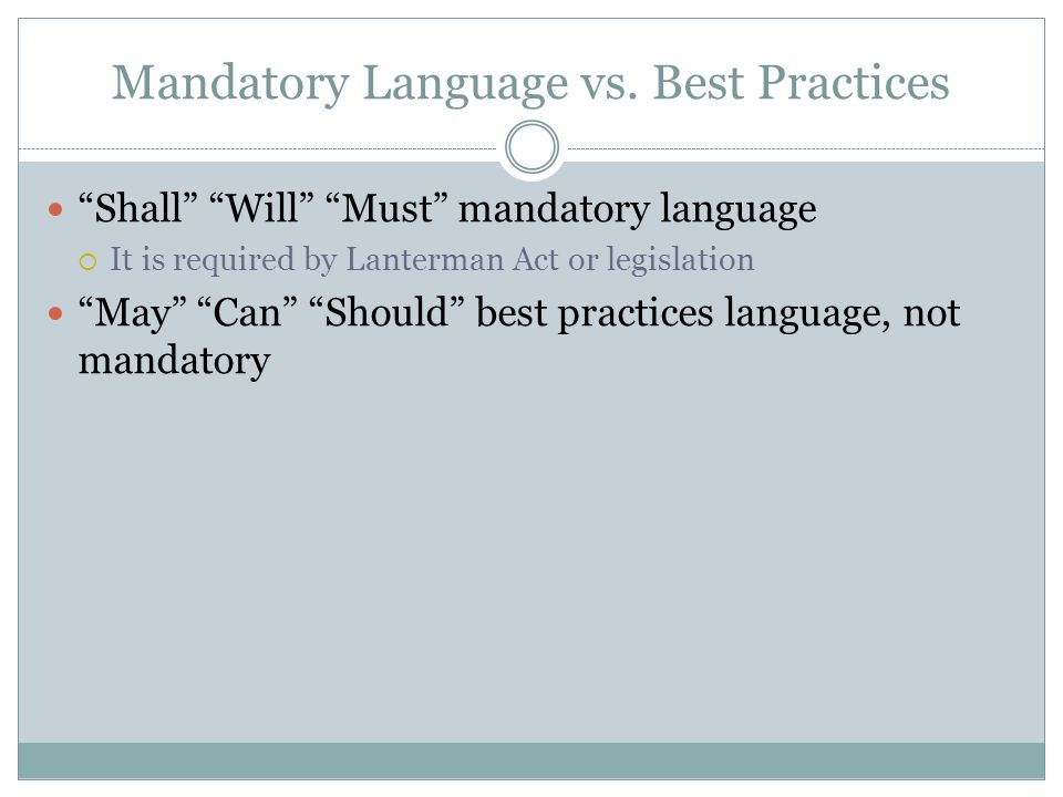 Mandatory Language vs. Best Practices Shall Will Must mandatory language It is required by Lanterman Act or legislation May Can Should best practices