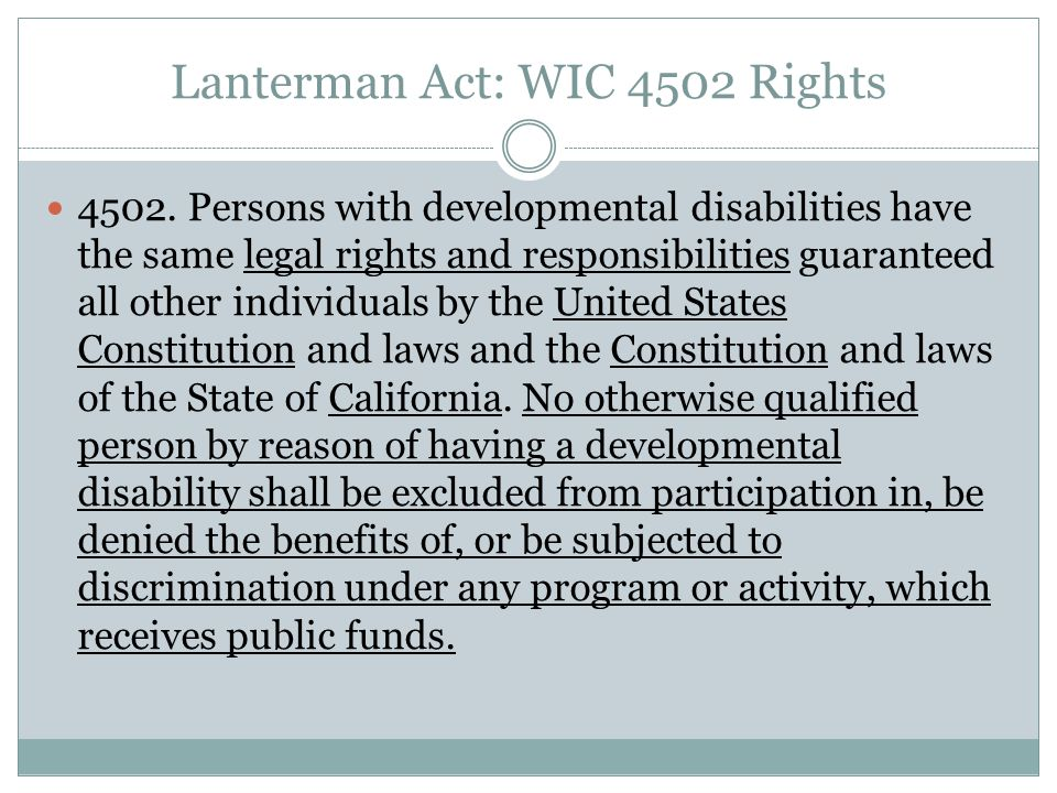 Lanterman Act: WIC 4502 Rights It is the intent of the Legislature that persons with developmental disabilities shall have rights including, but not limited to, the following: (a) A right to treatment and habilitation services and supports in the least restrictive environment.