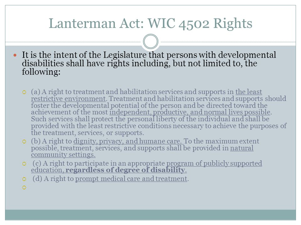 Lanterman Act: WIC 4502 Rights It is the intent of the Legislature that persons with developmental disabilities shall have rights including, but not l