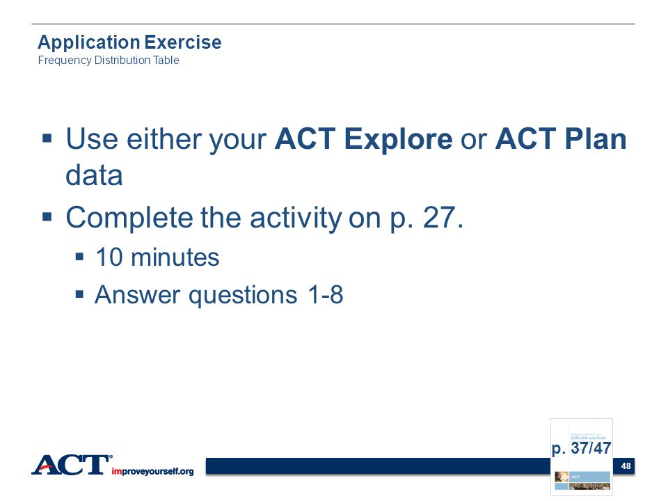 48 Application Exercise Frequency Distribution Table Use either your ACT Explore or ACT Plan data Complete the activity on p. 27. 10 minutes Answer qu