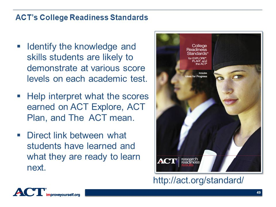 49 ACTs College Readiness Standards Identify the knowledge and skills students are likely to demonstrate at various score levels on each academic test