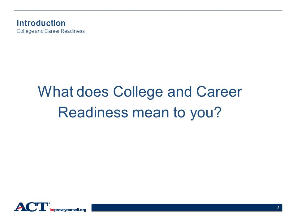 7 What does College and Career Readiness mean to you? 7 Introduction College and Career Readiness