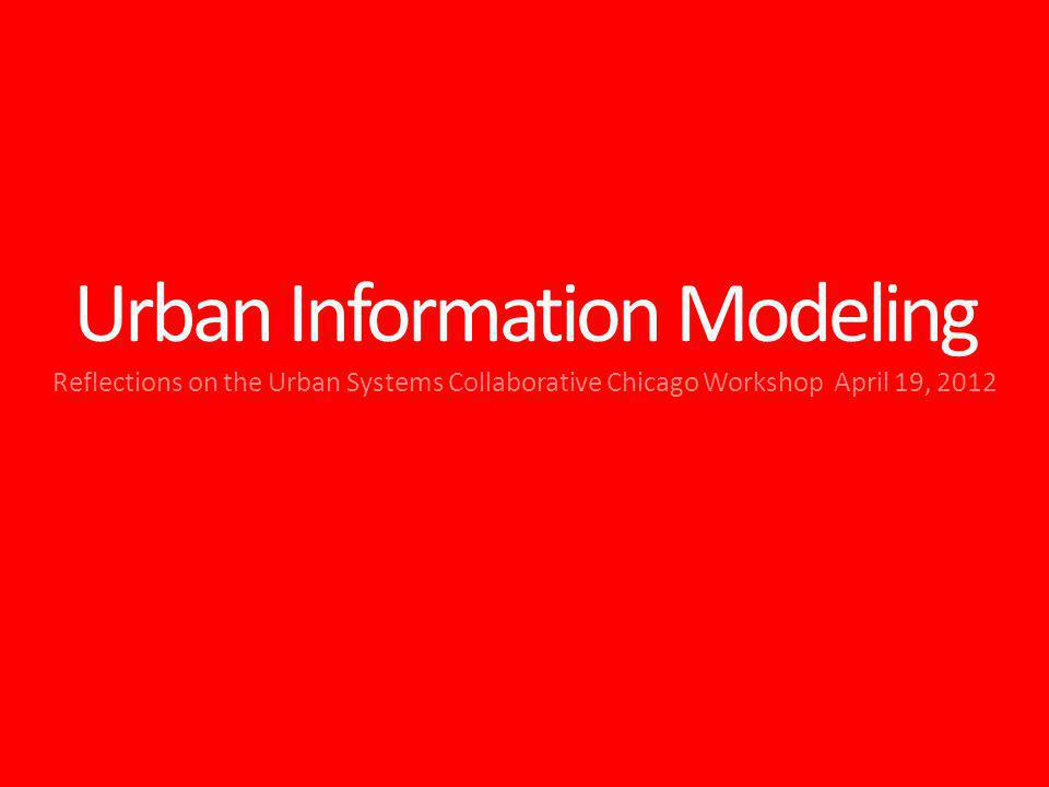 Urban Information Modeling Reflections on the Urban Systems Collaborative Chicago Workshop April 19, 2012
