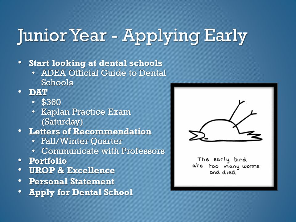 Junior Year - Applying Early Start looking at dental schools Start looking at dental schools ADEA Official Guide to Dental Schools ADEA Official Guide to Dental Schools DAT DAT $360 $360 Kaplan Practice Exam (Saturday) Kaplan Practice Exam (Saturday) Letters of Recommendation Letters of Recommendation Fall/Winter Quarter Fall/Winter Quarter Communicate with Professors Communicate with Professors Portfolio Portfolio UROP & Excellence UROP & Excellence Personal Statement Personal Statement Apply for Dental School Apply for Dental School