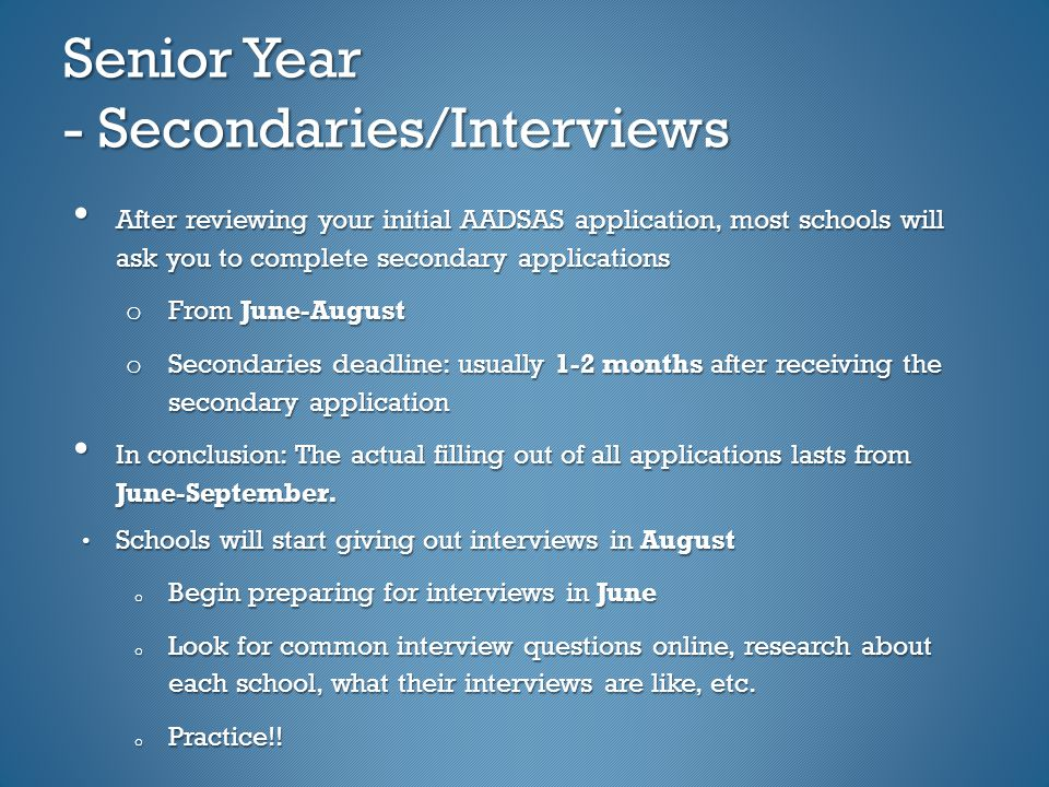 Senior Year - Secondaries/Interviews After reviewing your initial AADSAS application, most schools will ask you to complete secondary applications After reviewing your initial AADSAS application, most schools will ask you to complete secondary applications o From June-August o Secondaries deadline: usually 1-2 months after receiving the secondary application In conclusion: The actual filling out of all applications lasts from June-September.
