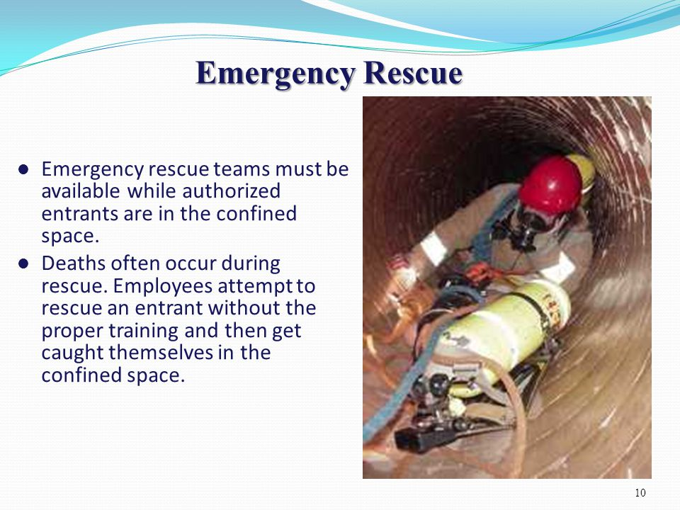 Emergency Rescue Emergency rescue teams must be available while authorized entrants are in the confined space. Deaths often occur during rescue. Emplo