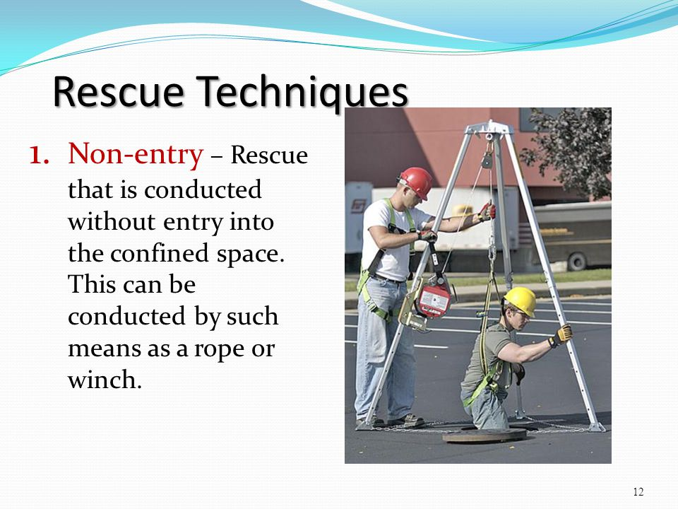 Rescue Techniques 1. Non-entry – Rescue that is conducted without entry into the confined space. This can be conducted by such means as a rope or winc