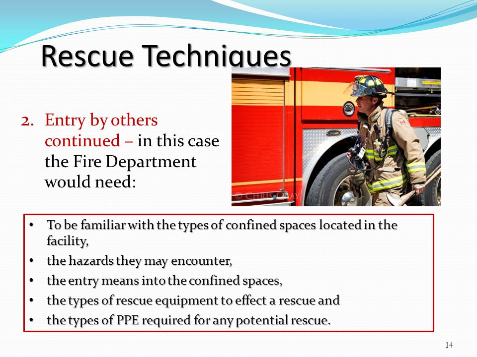 Rescue Techniques 2. Entry by others continued – in this case the Fire Department would need: 14 To be familiar with the types of confined spaces loca