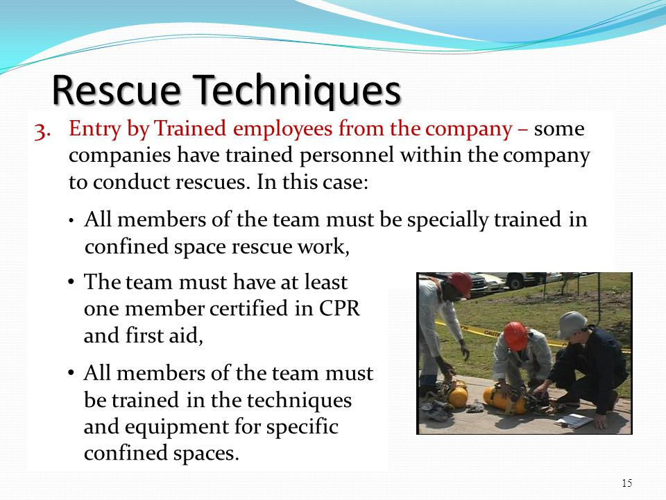 Rescue Techniques 3. Entry by Trained employees from the company – some companies have trained personnel within the company to conduct rescues. In thi