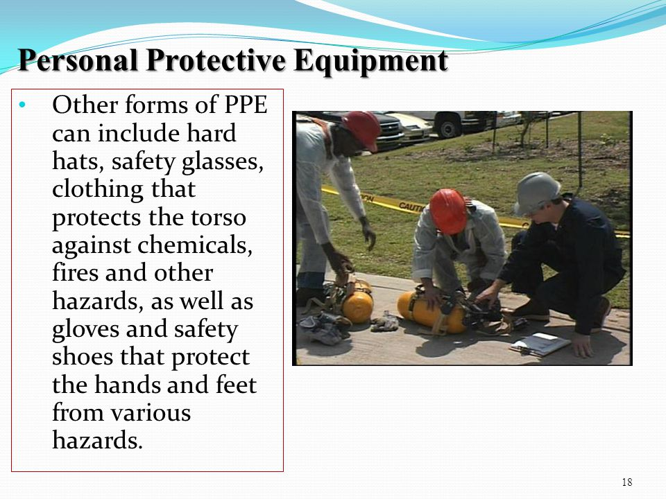 Personal Protective Equipment 18 Other forms of PPE can include hard hats, safety glasses, clothing that protects the torso against chemicals, fires a