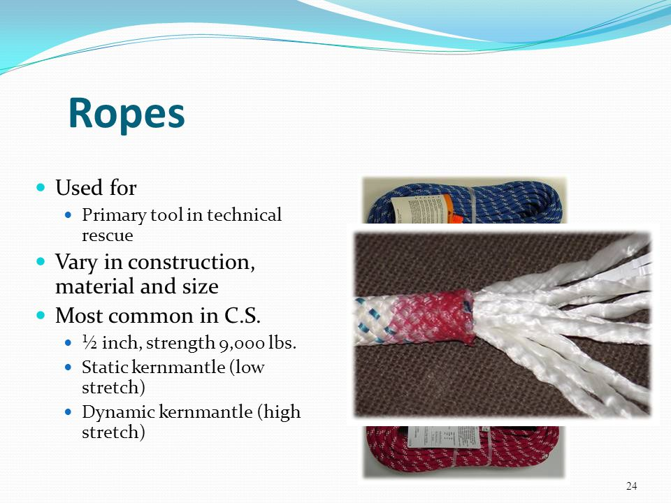 Ropes Used for Primary tool in technical rescue Vary in construction, material and size Most common in C.S. ½ inch, strength 9,000 lbs. Static kernman
