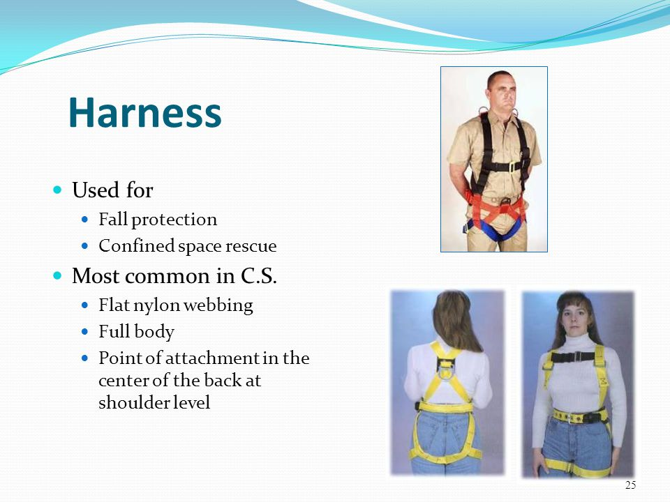 Harness Used for Fall protection Confined space rescue Most common in C.S. Flat nylon webbing Full body Point of attachment in the center of the back
