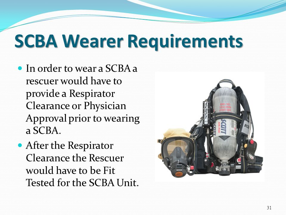 SCBA Wearer Requirements In order to wear a SCBA a rescuer would have to provide a Respirator Clearance or Physician Approval prior to wearing a SCBA.