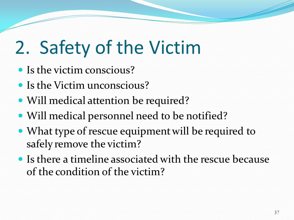 2. Safety of the Victim Is the victim conscious? Is the Victim unconscious? Will medical attention be required? Will medical personnel need to be noti