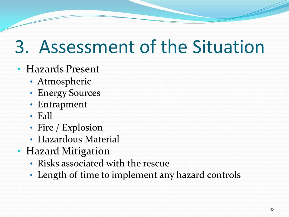 3. Assessment of the Situation Hazards Present Atmospheric Energy Sources Entrapment Fall Fire / Explosion Hazardous Material Hazard Mitigation Risks