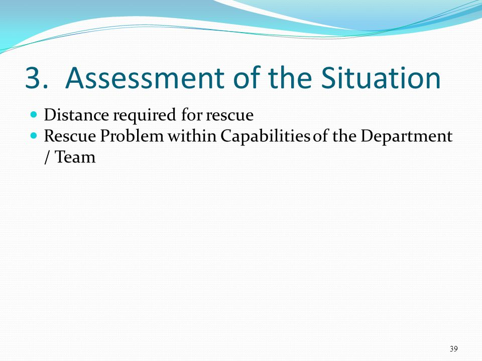 3. Assessment of the Situation Distance required for rescue Rescue Problem within Capabilities of the Department / Team 39