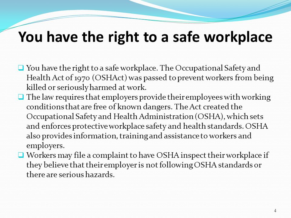 You have the right to a safe workplace. The Occupational Safety and Health Act of 1970 (OSHAct) was passed to prevent workers from being killed or ser