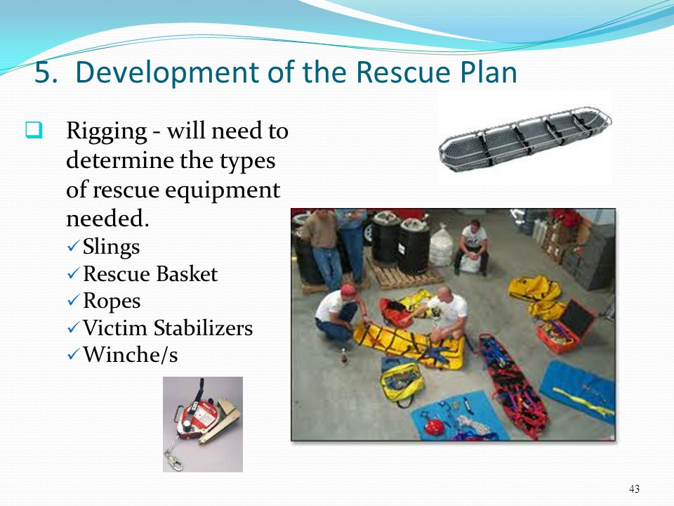 5. Development of the Rescue Plan Rigging - will need to determine the types of rescue equipment needed. Slings Rescue Basket Ropes Victim Stabilizers
