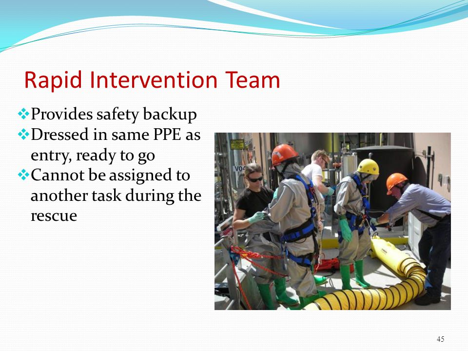 Rapid Intervention Team Provides safety backup Dressed in same PPE as entry, ready to go Cannot be assigned to another task during the rescue 45