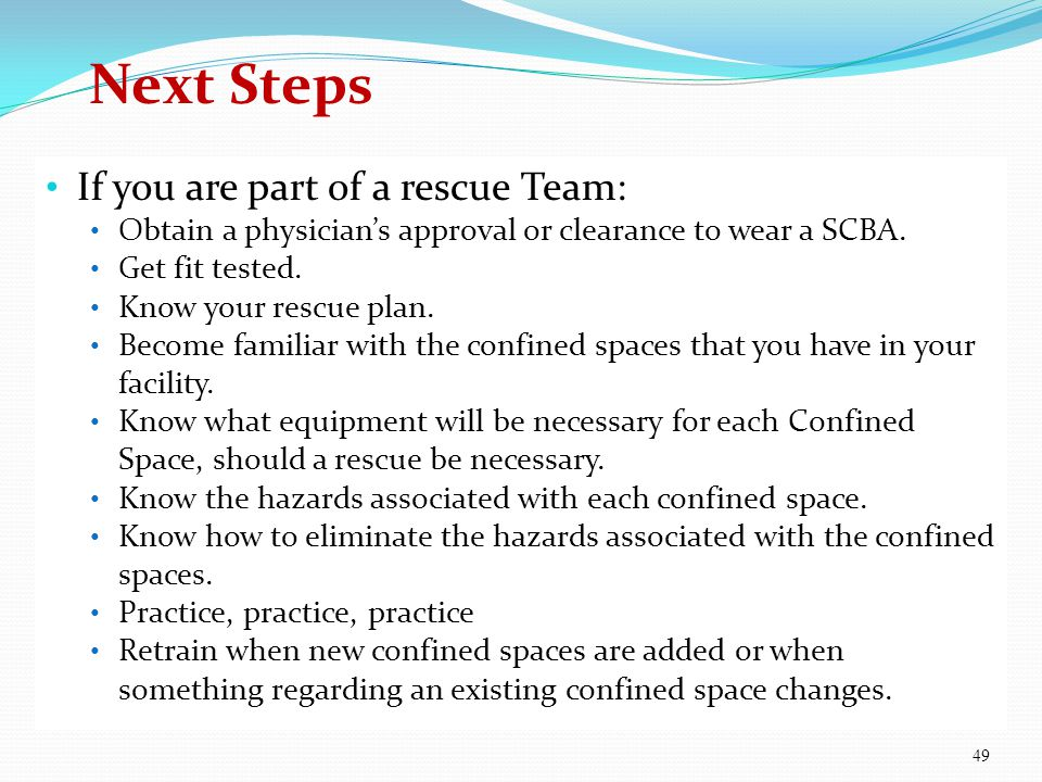 If you are part of a rescue Team: Obtain a physicians approval or clearance to wear a SCBA. Get fit tested. Know your rescue plan. Become familiar wit
