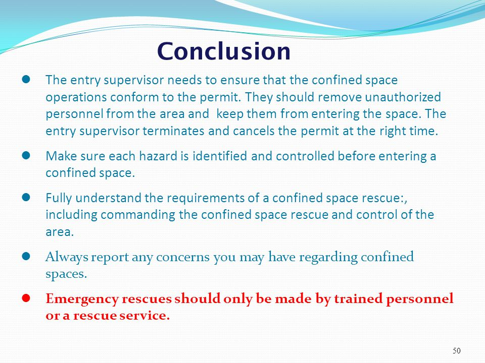 Conclusion 50 The entry supervisor needs to ensure that the confined space operations conform to the permit. They should remove unauthorized personnel