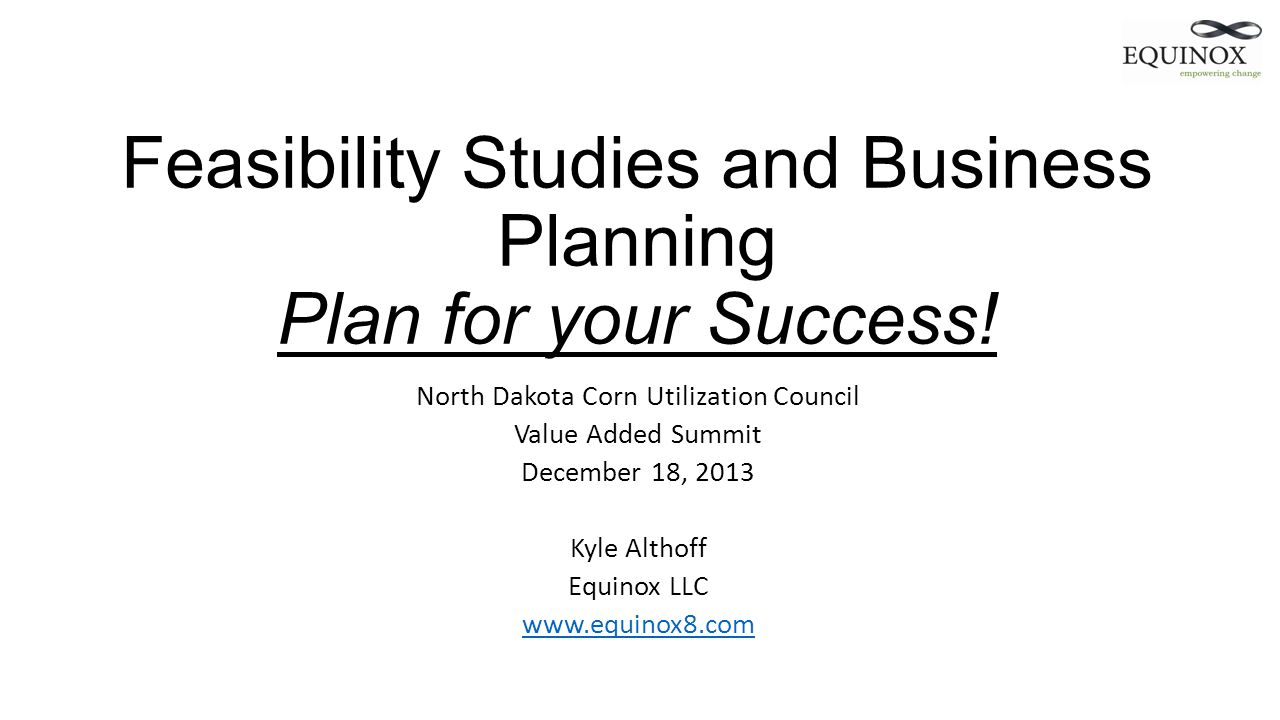 Feasibility Studies and Business Planning Plan for your Success! North Dakota Corn Utilization Council Value Added Summit December 18, 2013 Kyle Altho