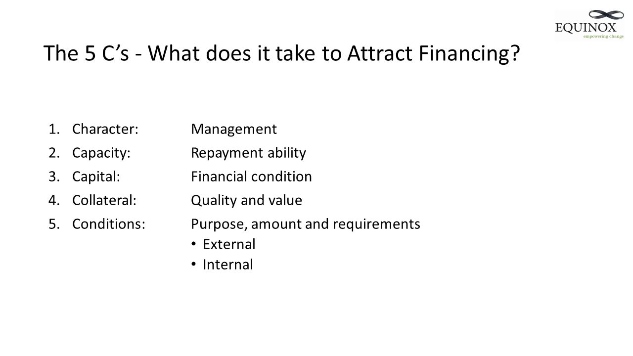 The 5 Cs - What does it take to Attract Financing? 1.Character:Management 2.Capacity:Repayment ability 3.Capital:Financial condition 4.Collateral:Qual
