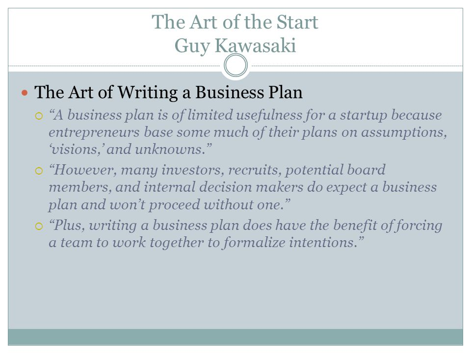 The Art of the Start Guy Kawasaki The Art of Writing a Business Plan A business plan is of limited usefulness for a startup because entrepreneurs base some much of their plans on assumptions, visions, and unknowns.