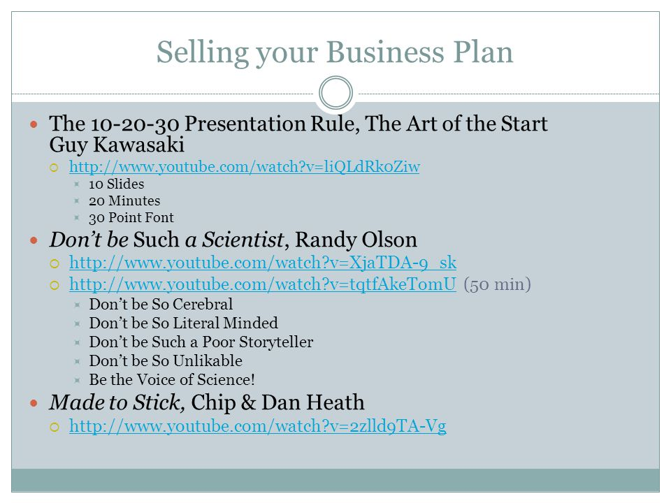 Selling your Business Plan The 10-20-30 Presentation Rule, The Art of the Start Guy Kawasaki http://www.youtube.com/watch v=liQLdRk0Ziw 10 Slides 20 Minutes 30 Point Font Dont be Such a Scientist, Randy Olson http://www.youtube.com/watch v=XjaTDA-9_sk http://www.youtube.com/watch v=tqtfAkeTomU (50 min) http://www.youtube.com/watch v=tqtfAkeTomU Dont be So Cerebral Dont be So Literal Minded Dont be Such a Poor Storyteller Dont be So Unlikable Be the Voice of Science.