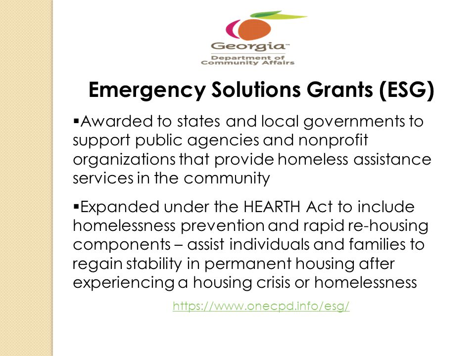 Emergency Solutions Grants (ESG) Awarded to states and local governments to support public agencies and nonprofit organizations that provide homeless