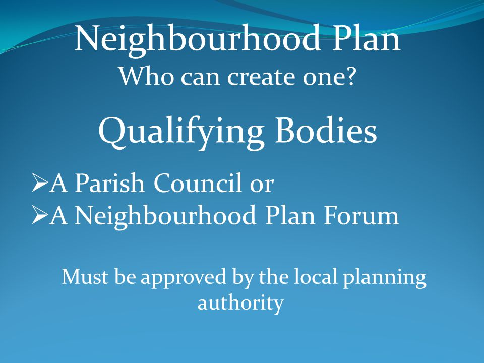 A Parish Council or A Neighbourhood Plan Forum Must be approved by the local planning authority Neighbourhood Plan Who can create one.