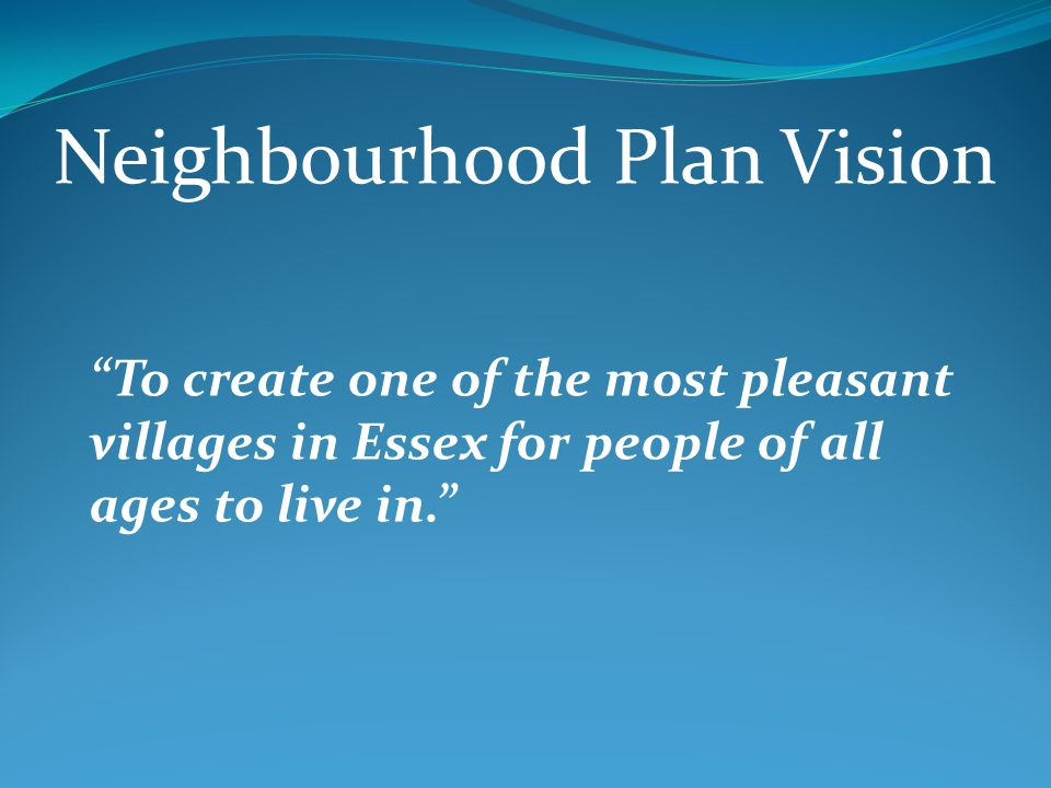 Neighbourhood Plan Vision To create one of the most pleasant villages in Essex for people of all ages to live in.