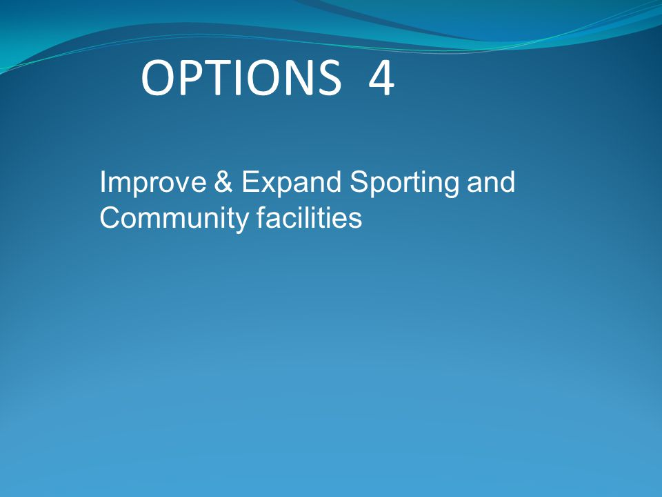 OPTIONS 4 Improve & Expand Sporting and Community facilities