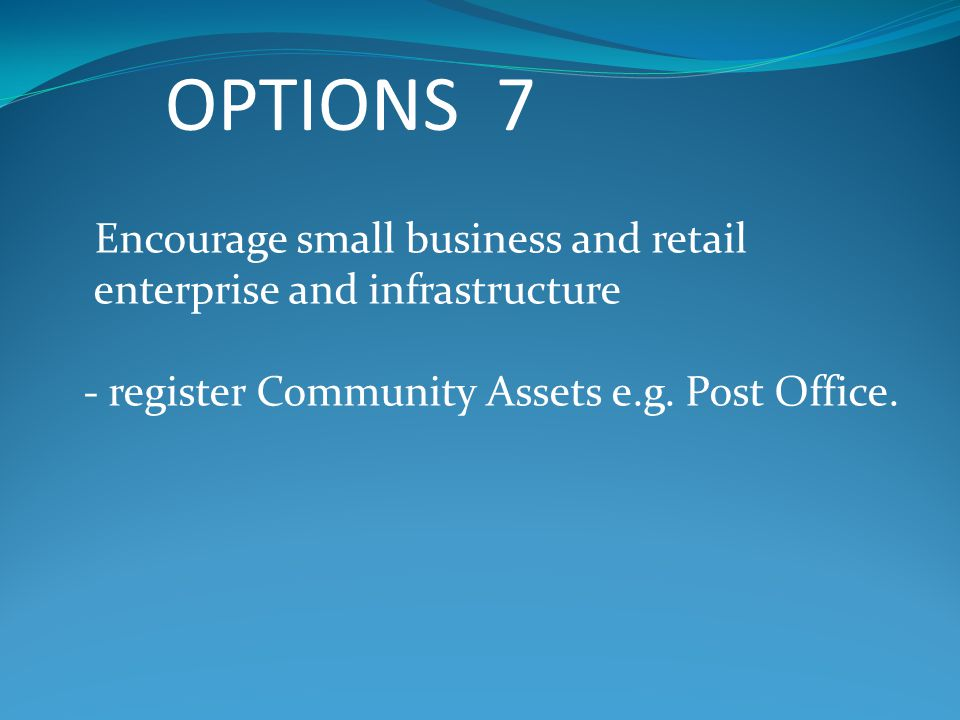 OPTIONS 7 Encourage small business and retail enterprise and infrastructure - register Community Assets e.g.