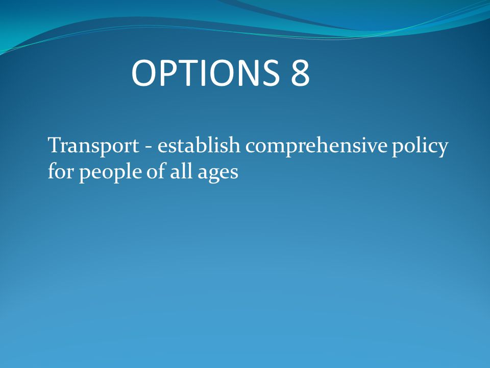 OPTIONS 8 Transport - establish comprehensive policy for people of all ages