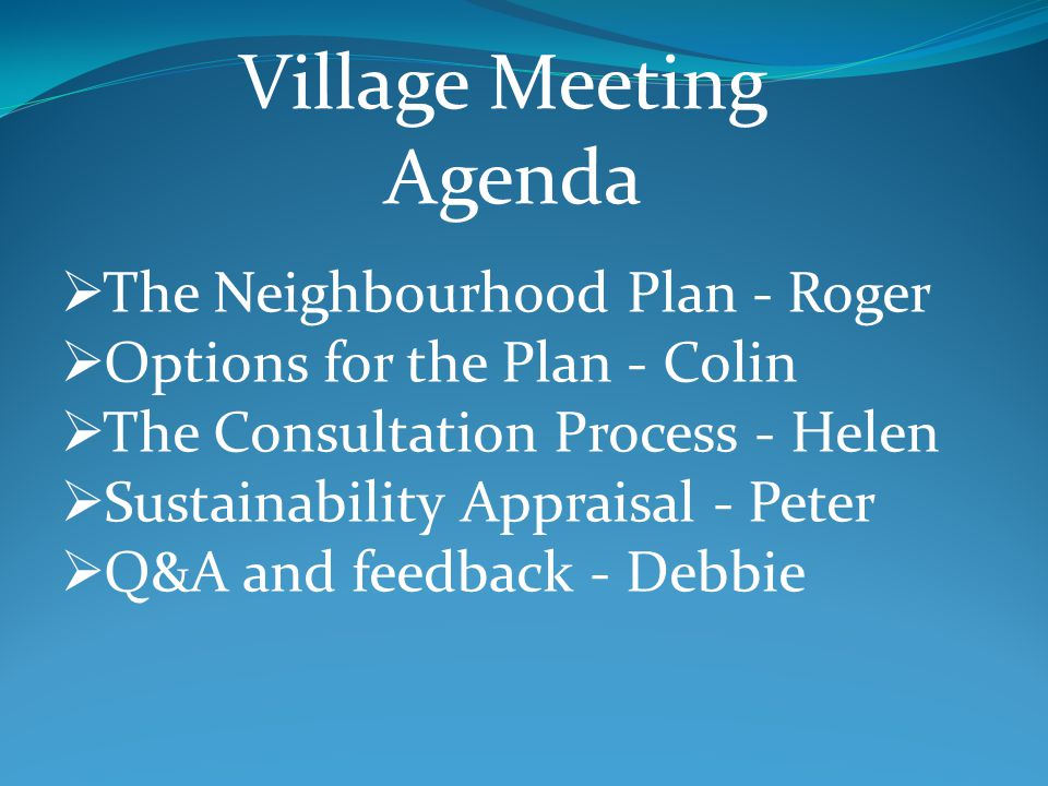 The Neighbourhood Plan - Roger Options for the Plan - Colin The Consultation Process - Helen Sustainability Appraisal - Peter Q&A and feedback - Debbie Village Meeting Agenda