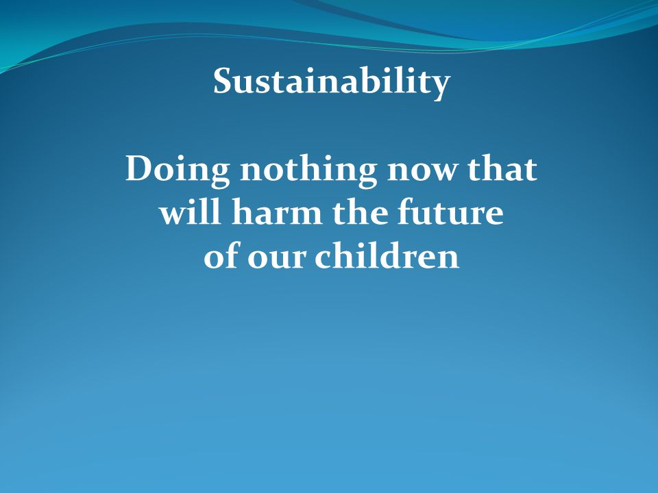 Sustainability Doing nothing now that will harm the future of our children
