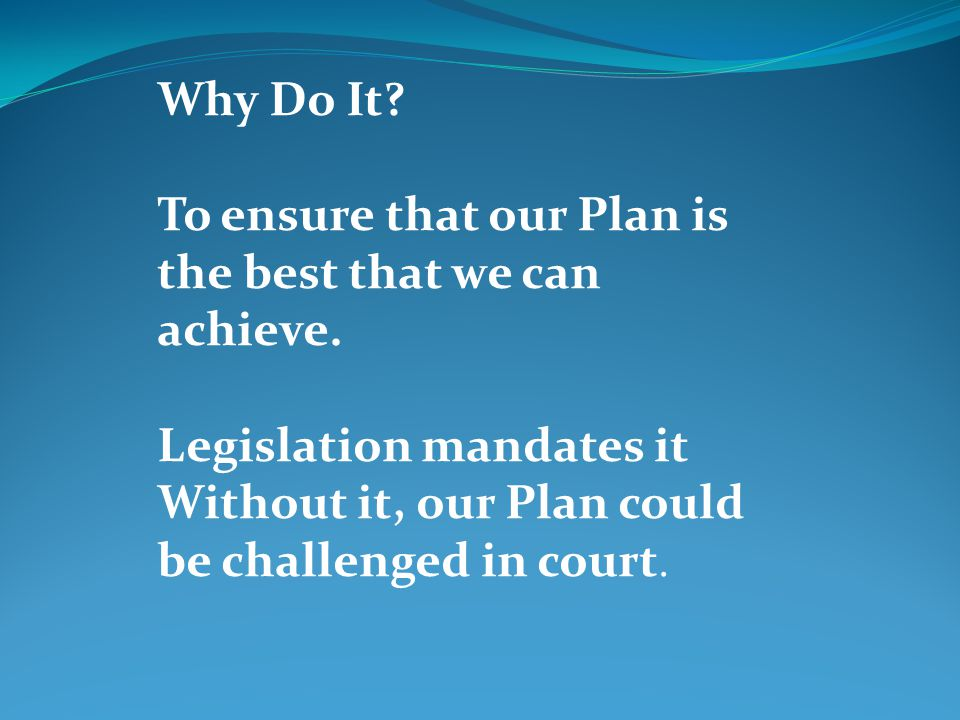 Why Do It. To ensure that our Plan is the best that we can achieve.