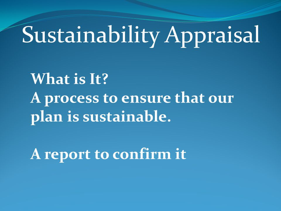 Sustainability Appraisal What is It. A process to ensure that our plan is sustainable.