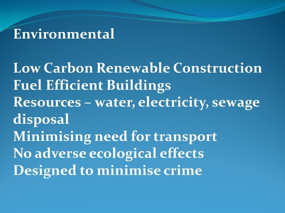 Environmental Low Carbon Renewable Construction Fuel Efficient Buildings Resources – water, electricity, sewage disposal Minimising need for transport No adverse ecological effects Designed to minimise crime