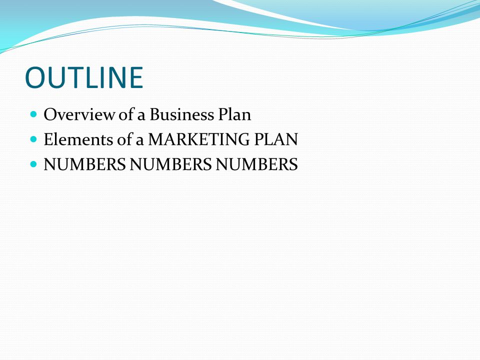 OUTLINE Overview of a Business Plan Elements of a MARKETING PLAN NUMBERS NUMBERS NUMBERS