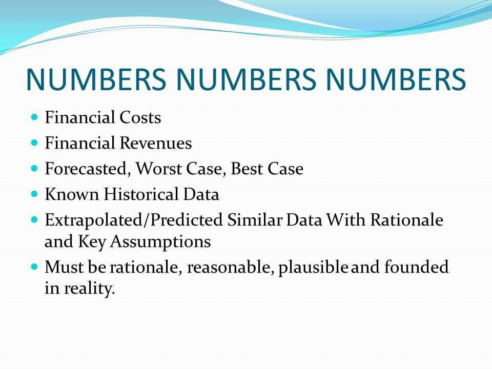 NUMBERS NUMBERS NUMBERS Financial Costs Financial Revenues Forecasted, Worst Case, Best Case Known Historical Data Extrapolated/Predicted Similar Data With Rationale and Key Assumptions Must be rationale, reasonable, plausible and founded in reality.